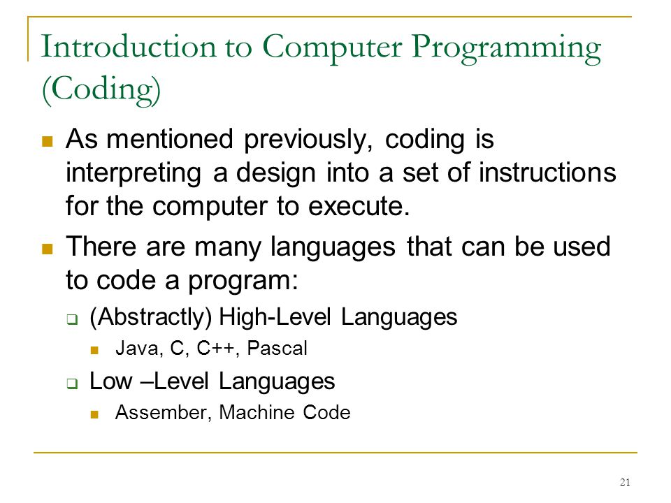 21 Introduction to Computer Programming (Coding) As mentioned previously, coding is interpreting a design into a set of instructions for the computer to execute.