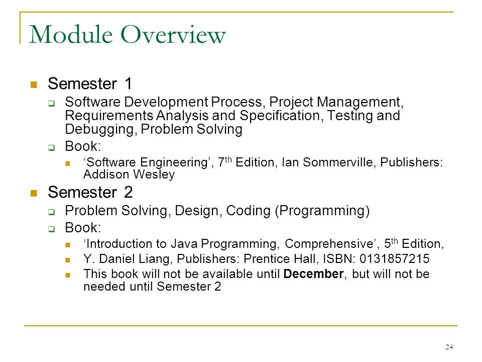 24 Module Overview Semester 1  Software Development Process, Project Management, Requirements Analysis and Specification, Testing and Debugging, Problem Solving  Book: 'Software Engineering', 7 th Edition, Ian Sommerville, Publishers: Addison Wesley Semester 2  Problem Solving, Design, Coding (Programming)  Book: 'Introduction to Java Programming, Comprehensive', 5 th Edition, Y.
