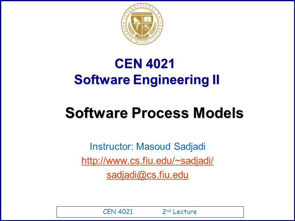 CEN 4021 2 nd Lecture CEN 4021 Software Engineering II Instructor: Masoud Sadjadi http://www.cs.fiu.edu/~sadjadi/ sadjadi@cs.fiu.edu Software Process