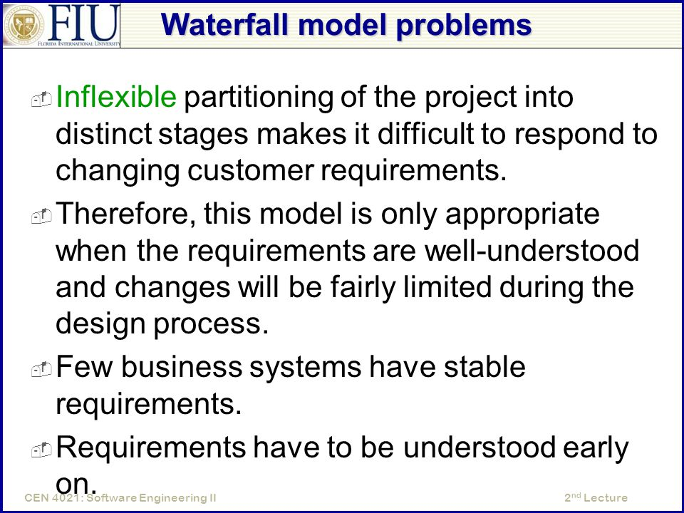 2 nd LectureCEN 4021: Software Engineering II Waterfall model problems  Inflexible partitioning of the project into distinct stages makes it difficult to respond to changing customer requirements.