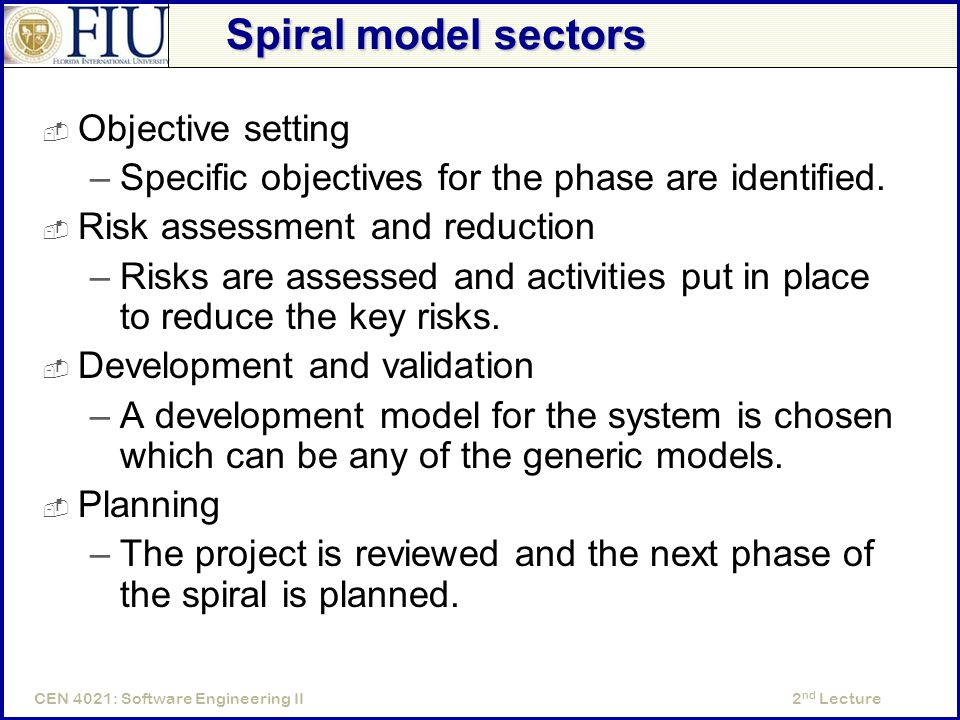 2 nd LectureCEN 4021: Software Engineering II Spiral model sectors  Objective setting –Specific objectives for the phase are identified.
