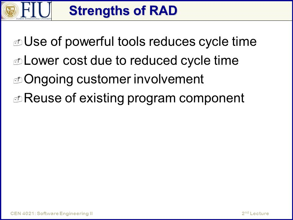 2 nd LectureCEN 4021: Software Engineering II Strengths of RAD  Use of powerful tools reduces cycle time  Lower cost due to reduced cycle time  Ongoing customer involvement  Reuse of existing program component
