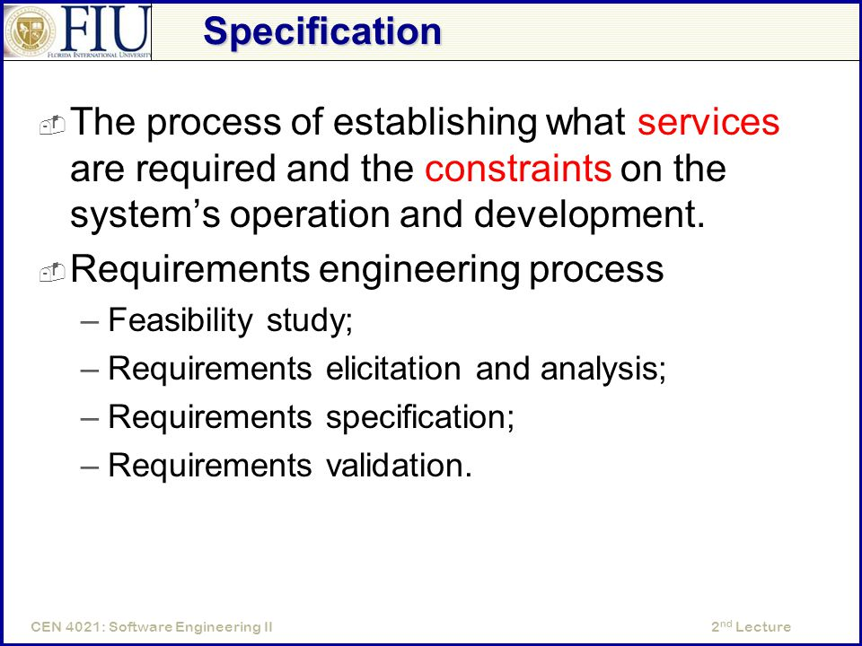 2 nd LectureCEN 4021: Software Engineering II Specification  The process of establishing what services are required and the constraints on the system's operation and development.