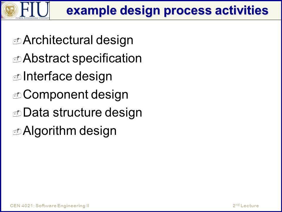 2 nd LectureCEN 4021: Software Engineering II example design process activities  Architectural design  Abstract specification  Interface design  Component design  Data structure design  Algorithm design