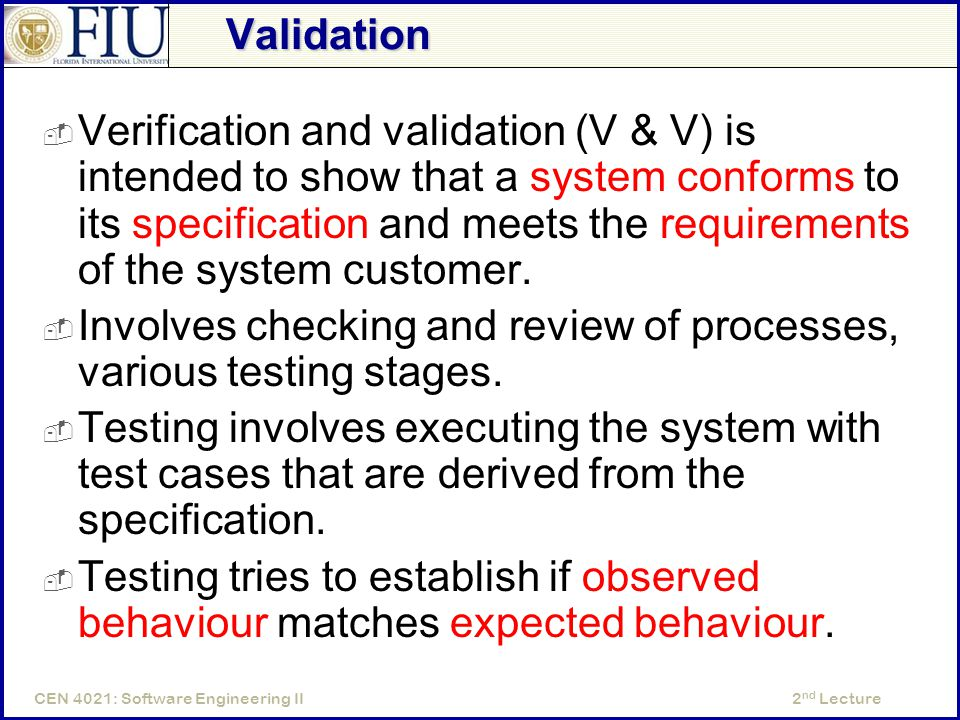 2 nd LectureCEN 4021: Software Engineering II Validation  Verification and validation (V & V) is intended to show that a system conforms to its specification and meets the requirements of the system customer.