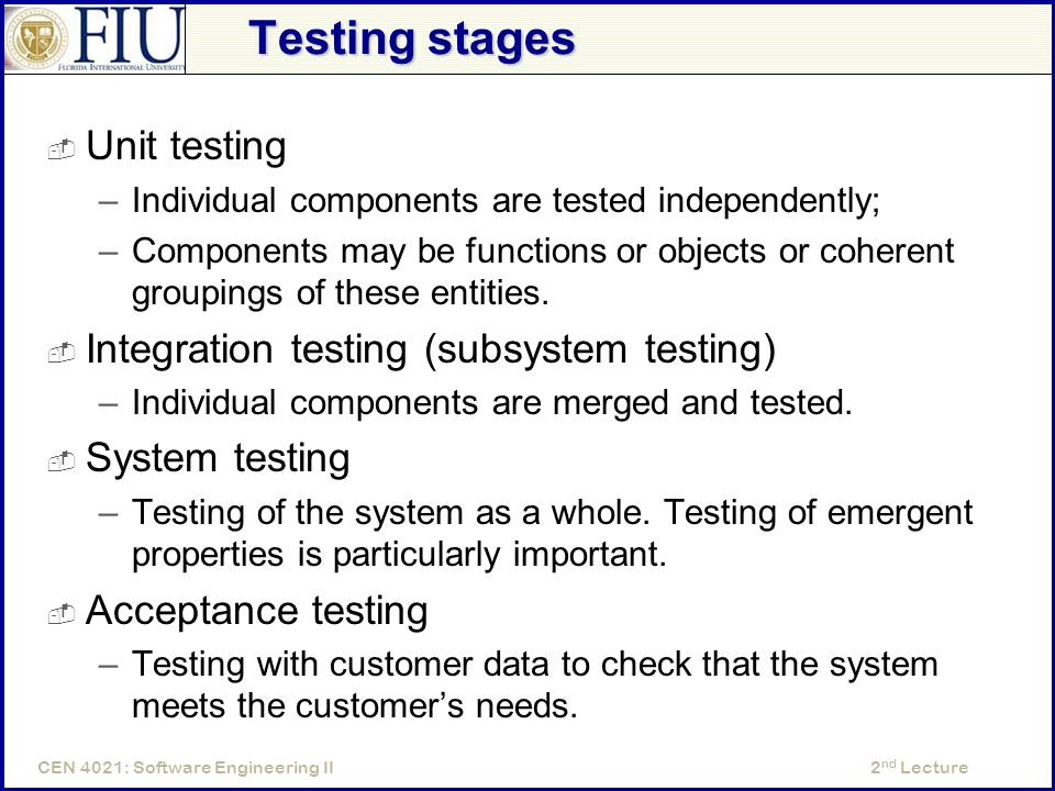 2 nd LectureCEN 4021: Software Engineering II Testing stages  Unit testing –Individual components are tested independently; –Components may be functions or objects or coherent groupings of these entities.