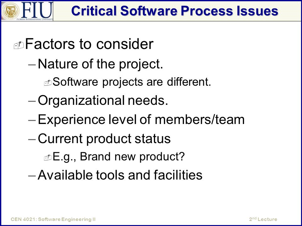 2 nd LectureCEN 4021: Software Engineering II Critical Software Process Issues  Factors to consider –Nature of the project.