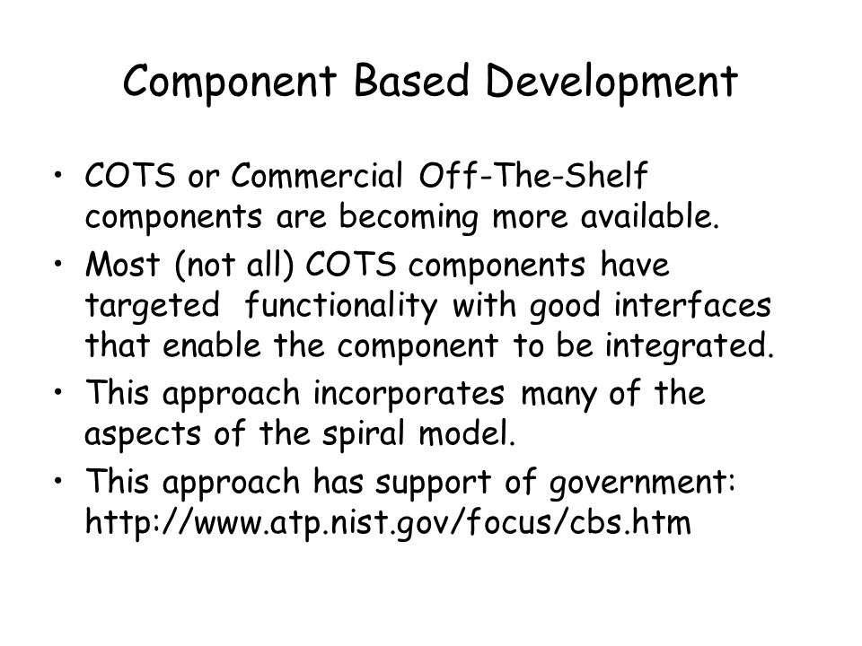 Component Based Development COTS or Commercial Off-The-Shelf components are becoming more available.