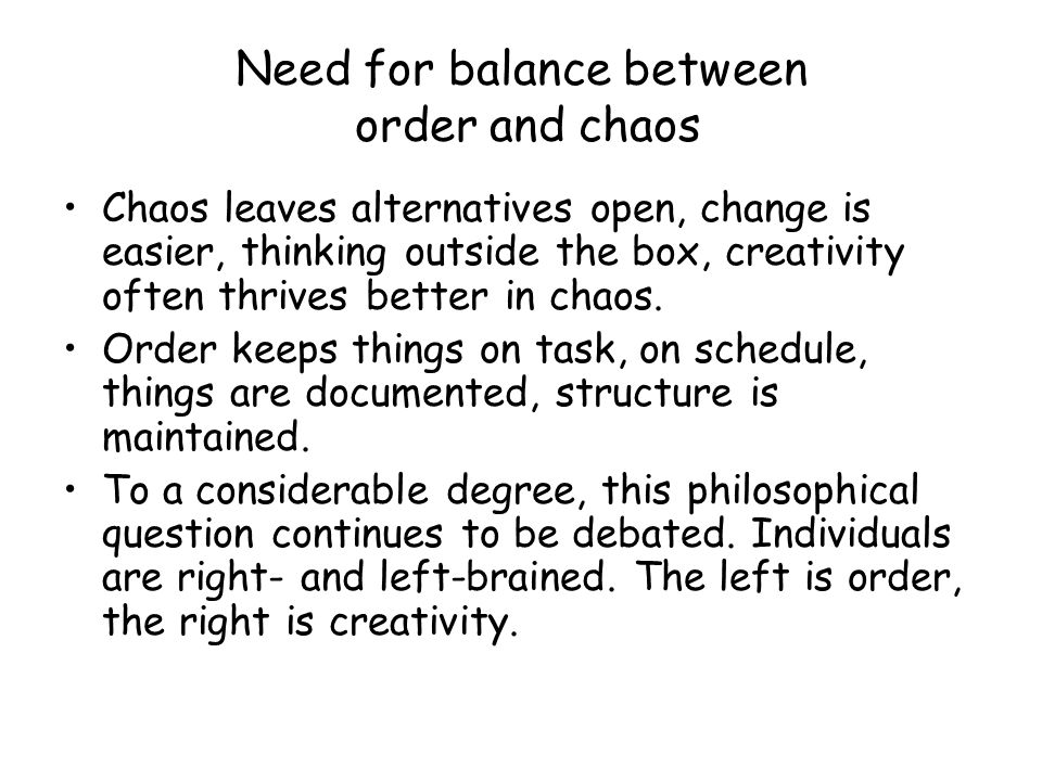 Need for balance between order and chaos Chaos leaves alternatives open, change is easier, thinking outside the box, creativity often thrives better in chaos.