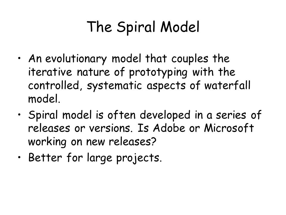The Spiral Model An evolutionary model that couples the iterative nature of prototyping with the controlled, systematic aspects of waterfall model.