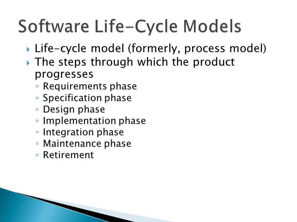  Build-and-fix model  Waterfall model  Rapid prototyping model  Incremental model  Extreme programming  Synchronize-and-stabilize model  Spiral model  V model  Object-oriented life-cycle models  Comparison of life-cycle models