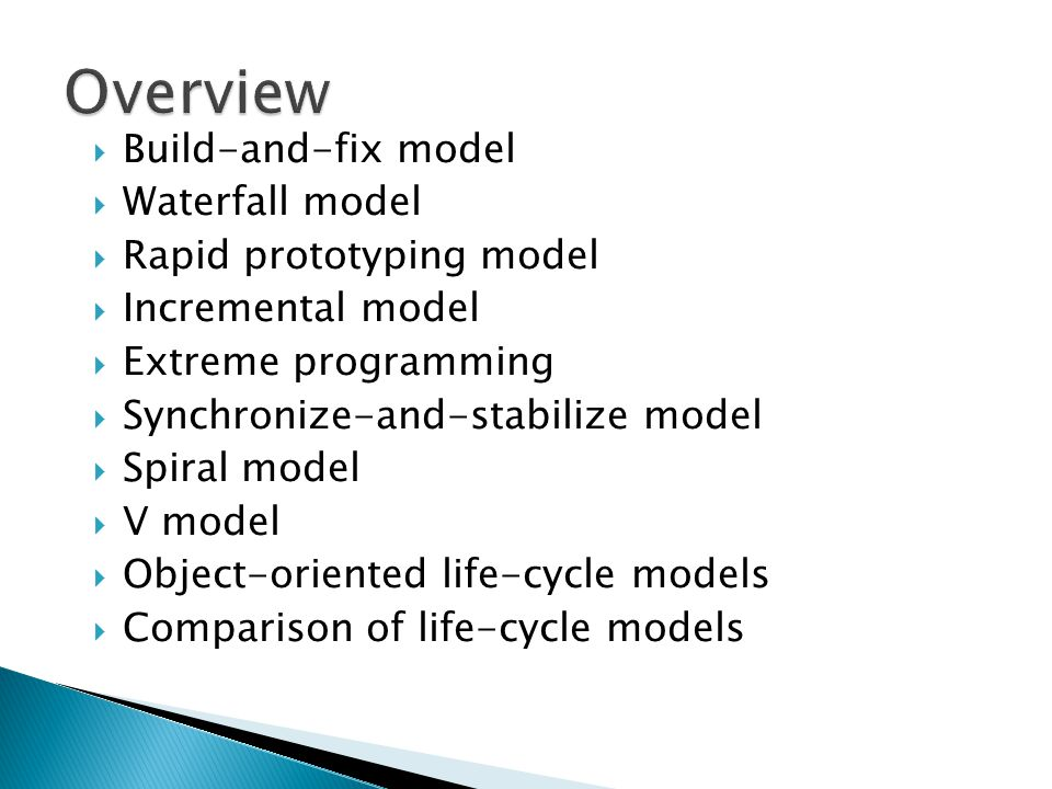  Build-and-fix model  Waterfall model  Rapid prototyping model  Incremental model  Extreme programming  Synchronize-and-stabilize model  Spiral