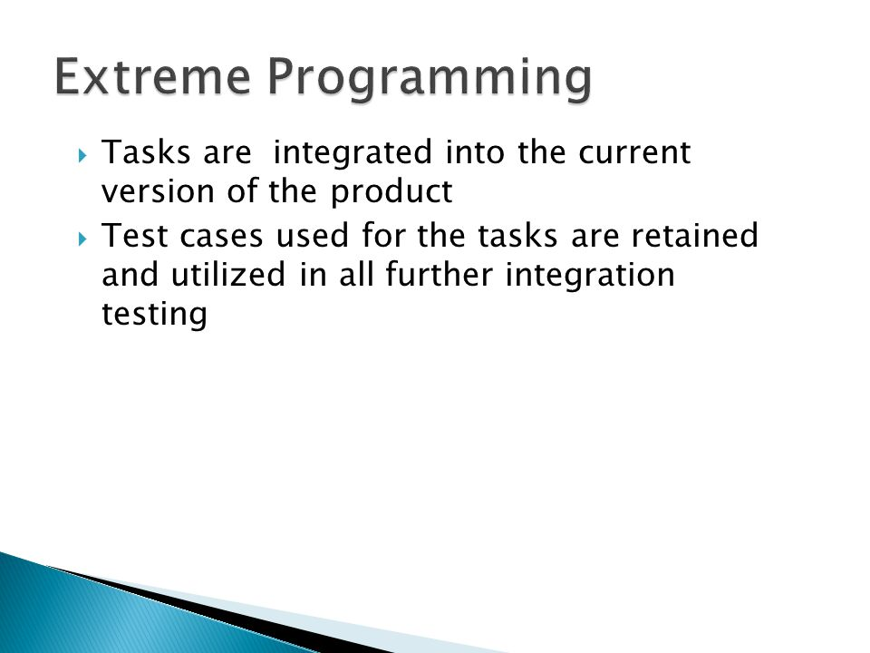  Tasks are integrated into the current version of the product  Test cases used for the tasks are retained and utilized in all further integration te