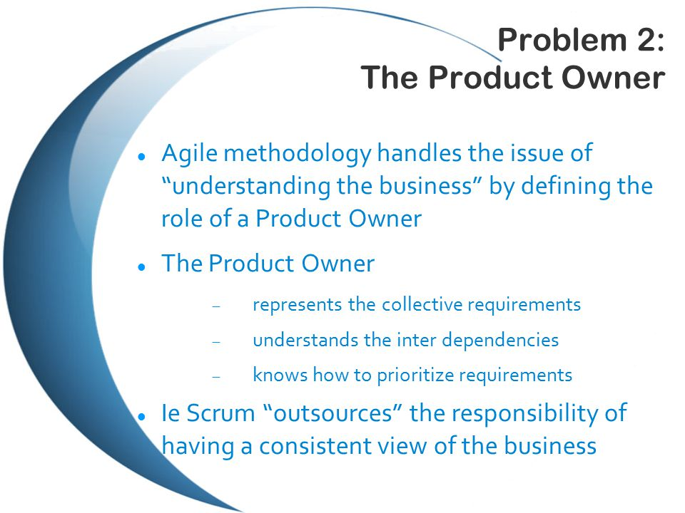 Problem 2: The Product Owner Agile methodology handles the issue of understanding the business by defining the role of a Product Owner The Product Owner  represents the collective requirements  understands the inter dependencies  knows how to prioritize requirements Ie Scrum outsources the responsibility of having a consistent view of the business