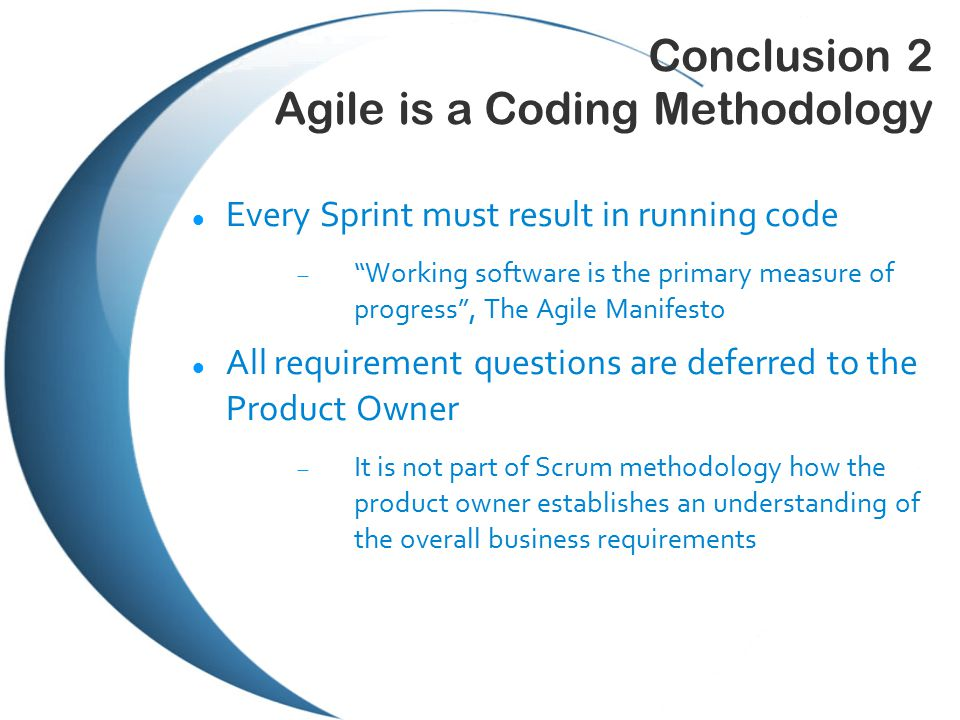 Conclusion 2 Agile is a Coding Methodology Every Sprint must result in running code  Working software is the primary measure of progress , The Agile Manifesto All requirement questions are deferred to the Product Owner  It is not part of Scrum methodology how the product owner establishes an understanding of the overall business requirements