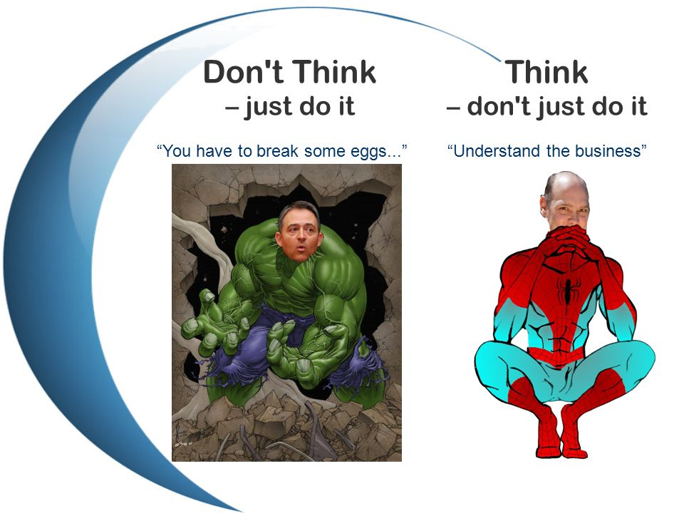 Don t Think – just do it Think – don t just do it You have to break some eggs... Understand the business