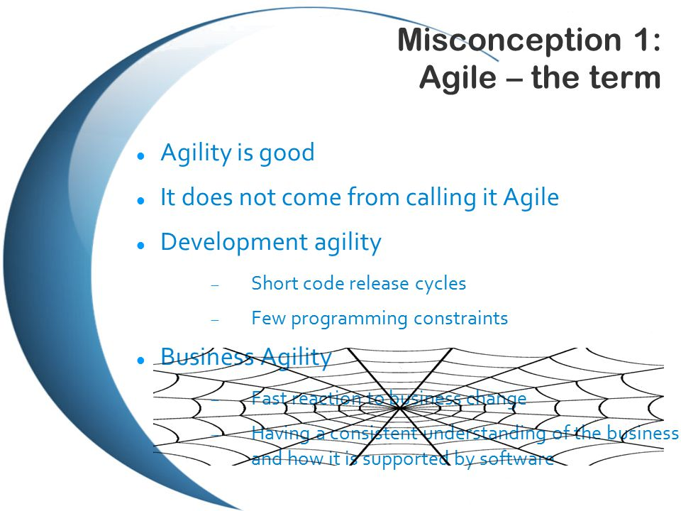 Misconception 1: Agile – the term Agility is good It does not come from calling it Agile Development agility  Short code release cycles  Few programming constraints Business Agility  Fast reaction to business change  Having a consistent understanding of the business and how it is supported by software
