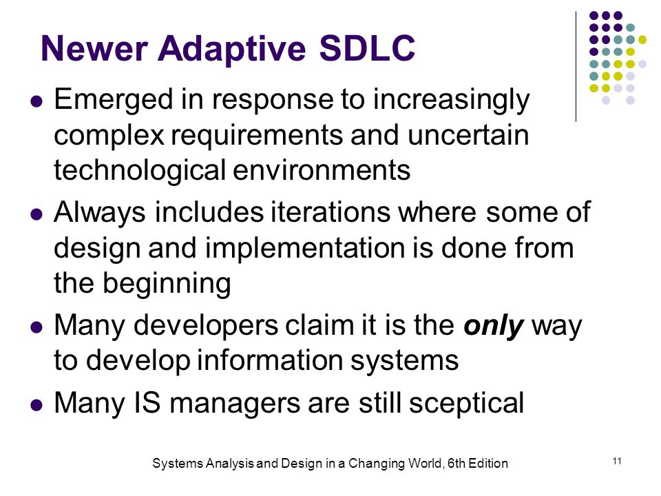Systems Analysis and Design in a Changing World, 6th Edition 11 Newer Adaptive SDLC Emerged in response to increasingly complex requirements and uncertain technological environments Always includes iterations where some of design and implementation is done from the beginning Many developers claim it is the only way to develop information systems Many IS managers are still sceptical