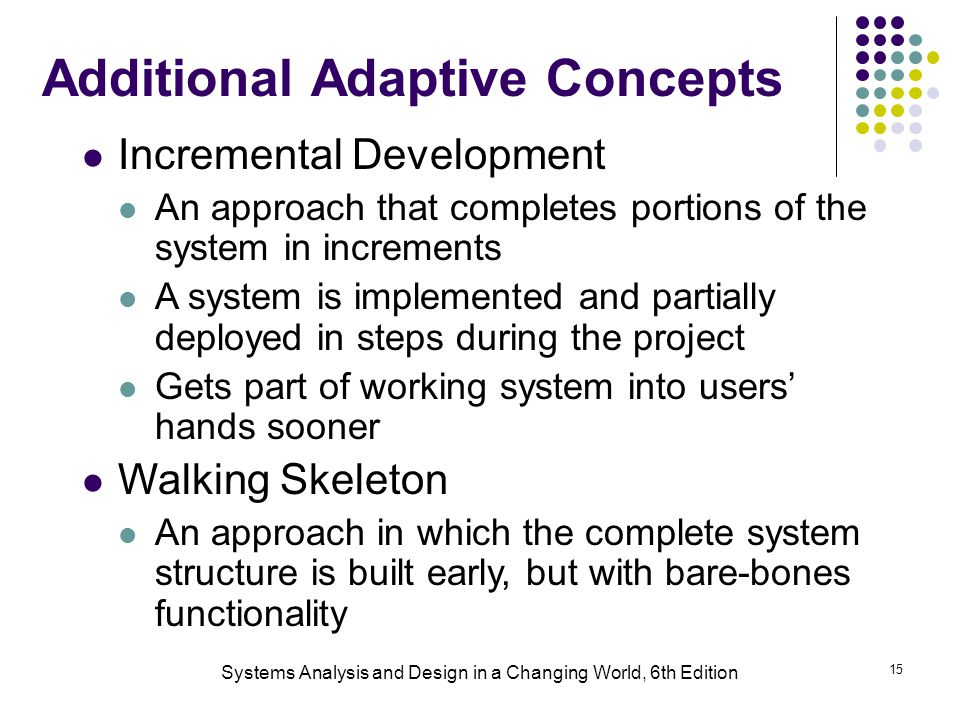 Systems Analysis and Design in a Changing World, 6th Edition 15 Additional Adaptive Concepts Incremental Development An approach that completes portions of the system in increments A system is implemented and partially deployed in steps during the project Gets part of working system into users' hands sooner Walking Skeleton An approach in which the complete system structure is built early, but with bare-bones functionality