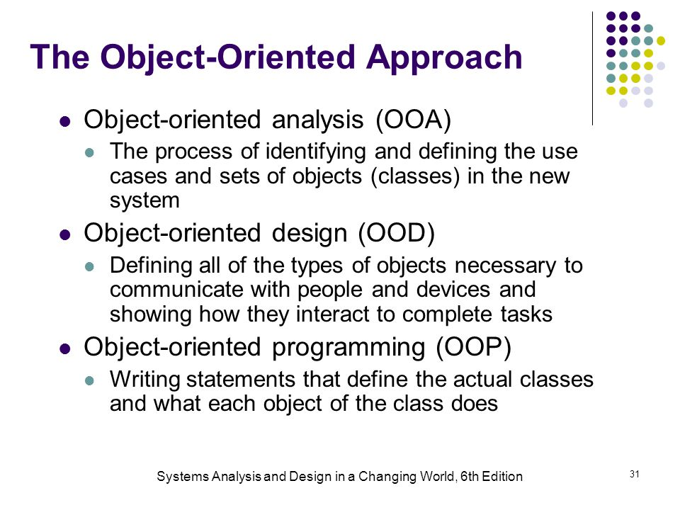 Systems Analysis and Design in a Changing World, 6th Edition 31 The Object-Oriented Approach Object-oriented analysis (OOA) The process of identifying and defining the use cases and sets of objects (classes) in the new system Object-oriented design (OOD) Defining all of the types of objects necessary to communicate with people and devices and showing how they interact to complete tasks Object-oriented programming (OOP) Writing statements that define the actual classes and what each object of the class does