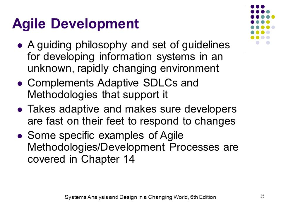 Systems Analysis and Design in a Changing World, 6th Edition 35 Agile Development A guiding philosophy and set of guidelines for developing information systems in an unknown, rapidly changing environment Complements Adaptive SDLCs and Methodologies that support it Takes adaptive and makes sure developers are fast on their feet to respond to changes Some specific examples of Agile Methodologies/Development Processes are covered in Chapter 14