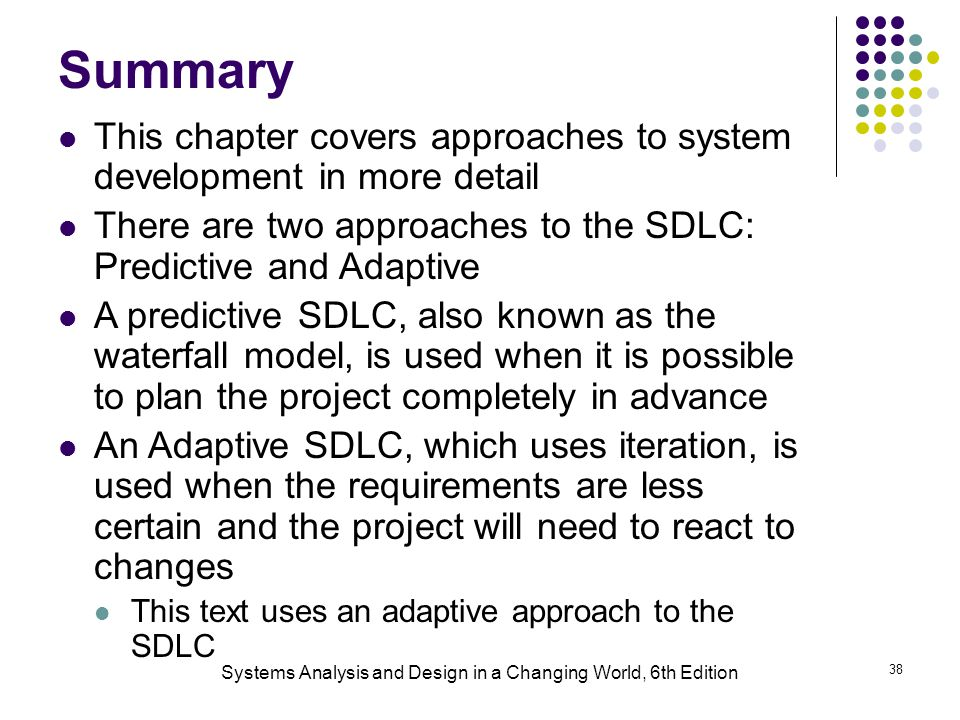 Systems Analysis and Design in a Changing World, 6th Edition 38 Summary This chapter covers approaches to system development in more detail There are two approaches to the SDLC: Predictive and Adaptive A predictive SDLC, also known as the waterfall model, is used when it is possible to plan the project completely in advance An Adaptive SDLC, which uses iteration, is used when the requirements are less certain and the project will need to react to changes This text uses an adaptive approach to the SDLC