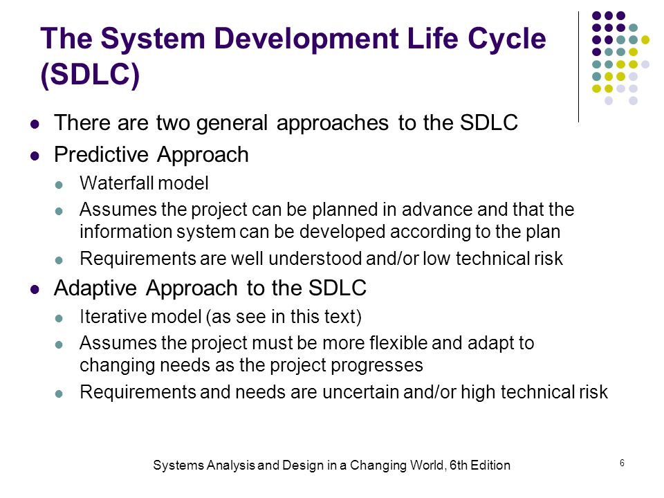 Systems Analysis and Design in a Changing World, 6th Edition 6 The System Development Life Cycle (SDLC) There are two general approaches to the SDLC P