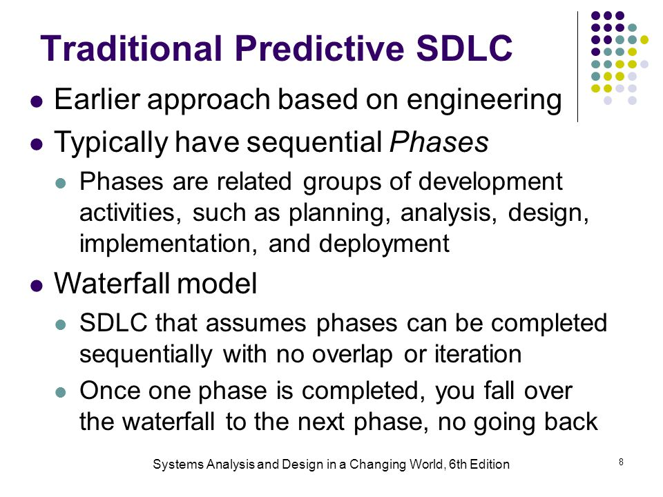 Systems Analysis and Design in a Changing World, 6th Edition 8 Traditional Predictive SDLC Earlier approach based on engineering Typically have sequen