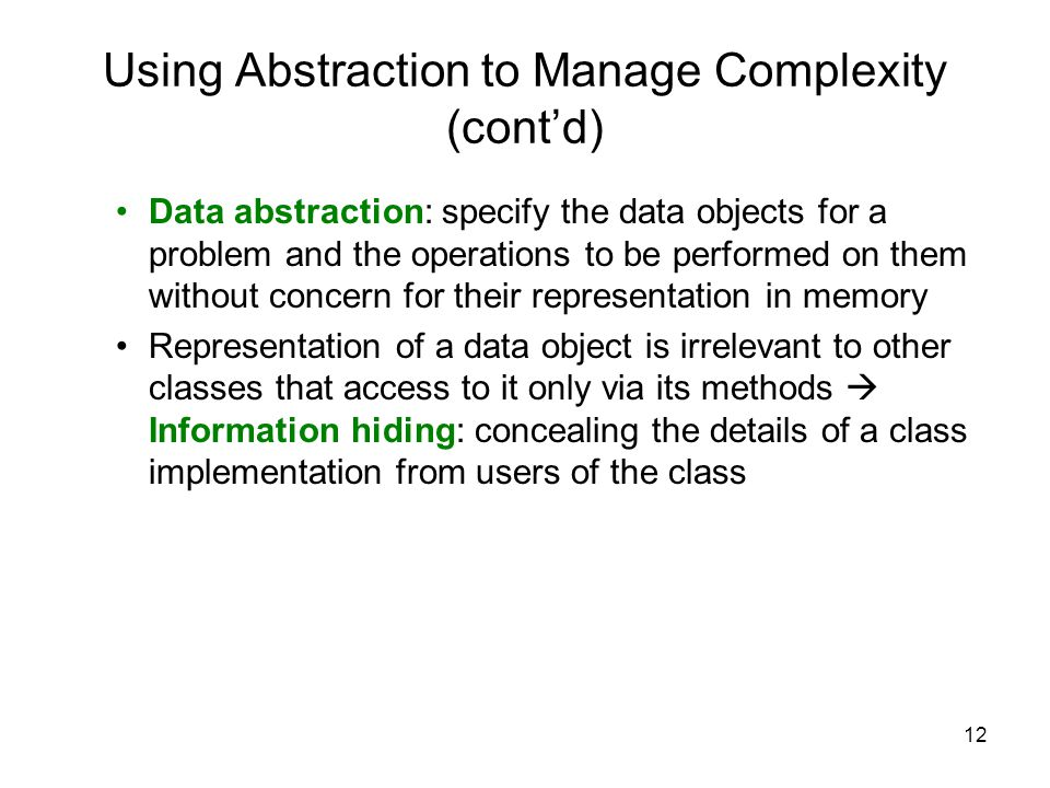 12 Using Abstraction to Manage Complexity (cont'd) Data abstraction: specify the data objects for a problem and the operations to be performed on them without concern for their representation in memory Representation of a data object is irrelevant to other classes that access to it only via its methods  Information hiding: concealing the details of a class implementation from users of the class