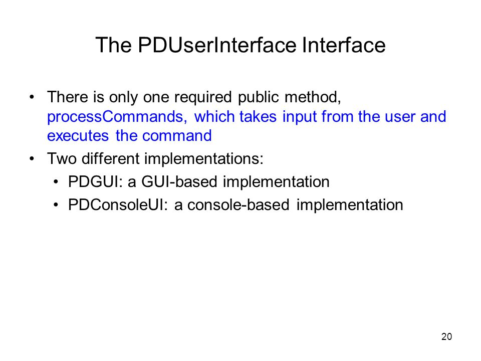 20 The PDUserInterface Interface There is only one required public method, processCommands, which takes input from the user and executes the command Two different implementations: PDGUI: a GUI-based implementation PDConsoleUI: a console-based implementation