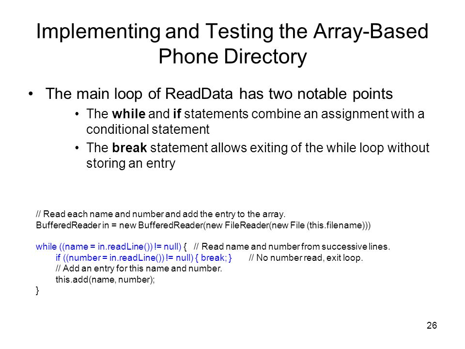 26 Implementing and Testing the Array-Based Phone Directory The main loop of ReadData has two notable points The while and if statements combine an assignment with a conditional statement The break statement allows exiting of the while loop without storing an entry // Read each name and number and add the entry to the array.