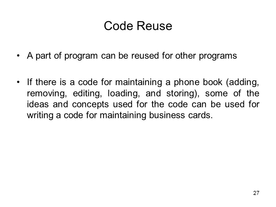 Code Reuse A part of program can be reused for other programs If there is a code for maintaining a phone book (adding, removing, editing, loading, and