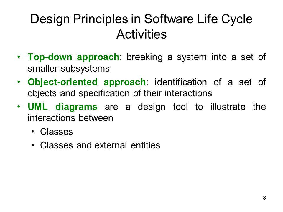 8 Design Principles in Software Life Cycle Activities Top-down approach: breaking a system into a set of smaller subsystems Object-oriented approach: identification of a set of objects and specification of their interactions UML diagrams are a design tool to illustrate the interactions between Classes Classes and external entities