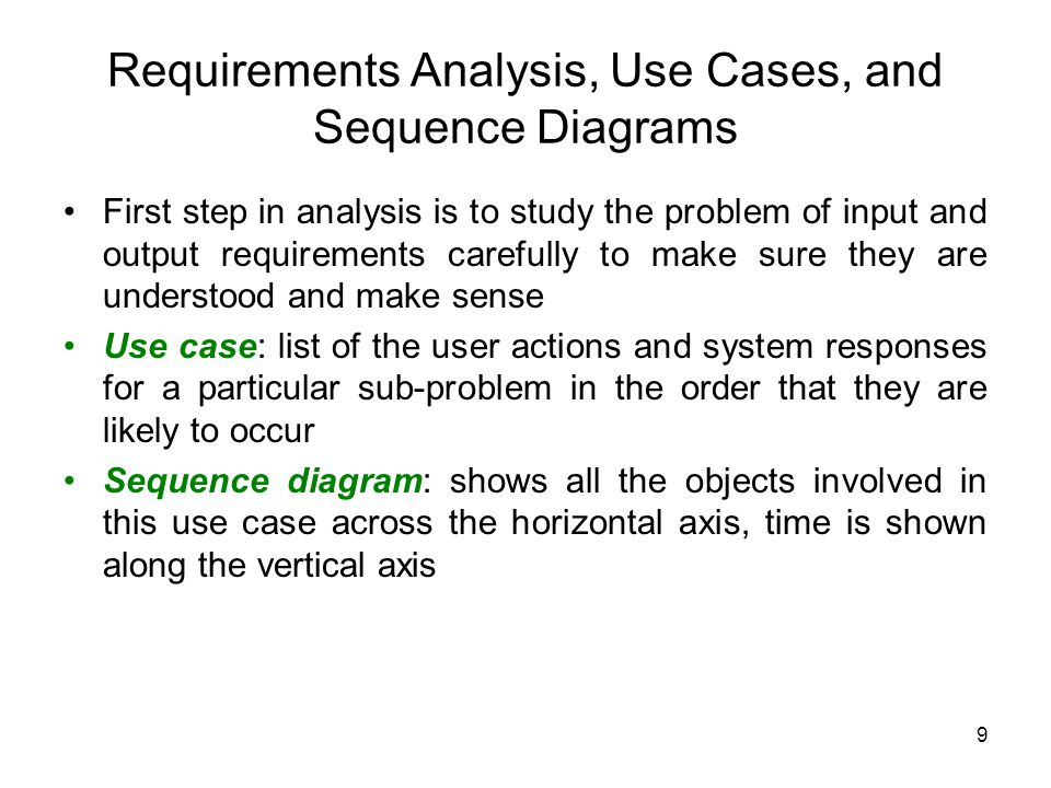 9 Requirements Analysis, Use Cases, and Sequence Diagrams First step in analysis is to study the problem of input and output requirements carefully to make sure they are understood and make sense Use case: list of the user actions and system responses for a particular sub-problem in the order that they are likely to occur Sequence diagram: shows all the objects involved in this use case across the horizontal axis, time is shown along the vertical axis