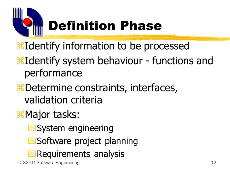 TCS2411 Software Engineering11 Generic Phases zDefinition Phase yFocus on 'what' the software is zDevelopment Phase yFocus on 'how' the software works zMaintenance Phase yFocus on 'change' to the software