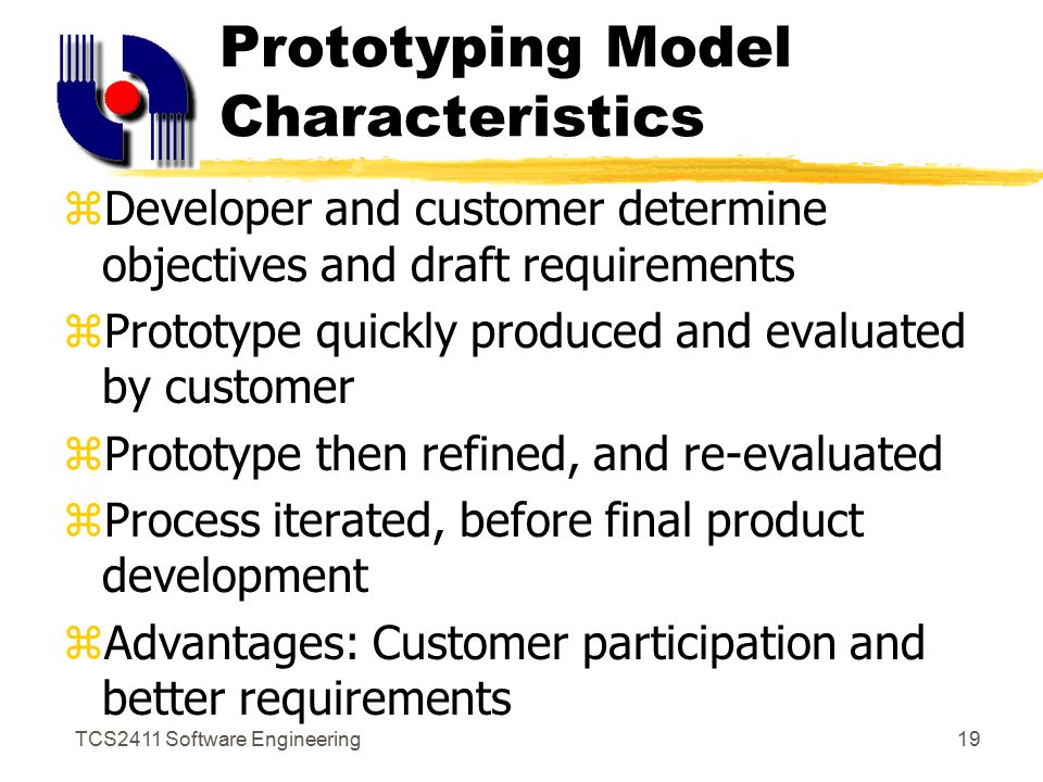 TCS2411 Software Engineering18 Prototyping Model Stop Requirements gathering and refinement Building prototype Quick design Customer evaluation Refining prototype Engineer product Start