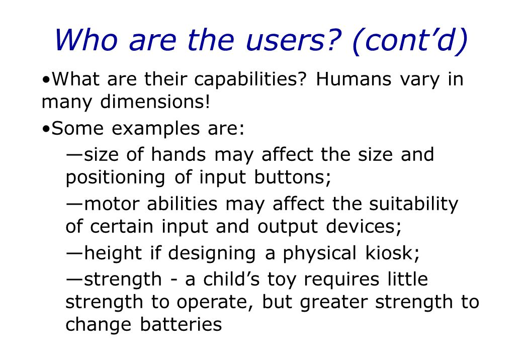 Who are the users? (cont'd) What are their capabilities? Humans vary in many dimensions! Some examples are: —size of hands may affect the size and pos