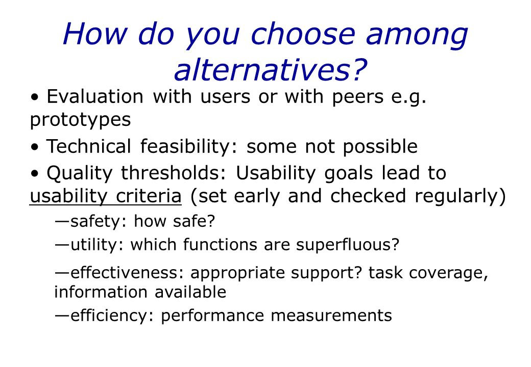 How do you choose among alternatives? Evaluation with users or with peers e.g. prototypes Technical feasibility: some not possible Quality thresholds: