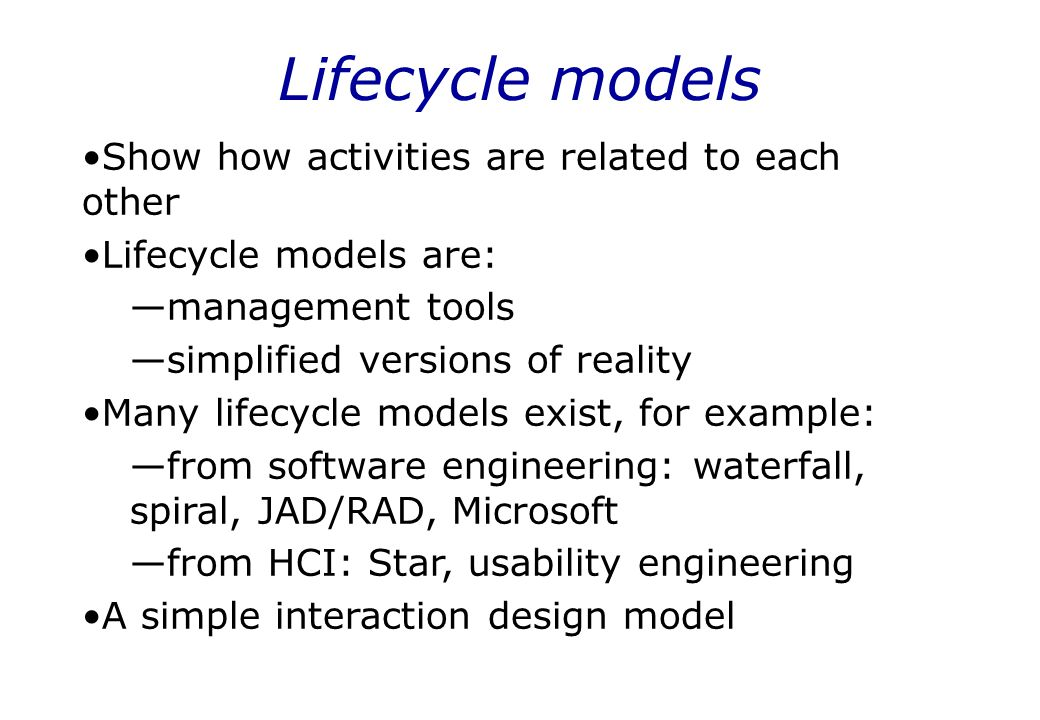 Lifecycle models Show how activities are related to each other Lifecycle models are: —management tools —simplified versions of reality Many lifecycle