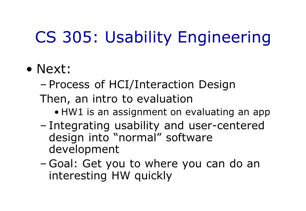 CS 305: Usability Engineering Next: –Process of HCI/Interaction Design Then, an intro to evaluation HW1 is an assignment on evaluating an app –Integra