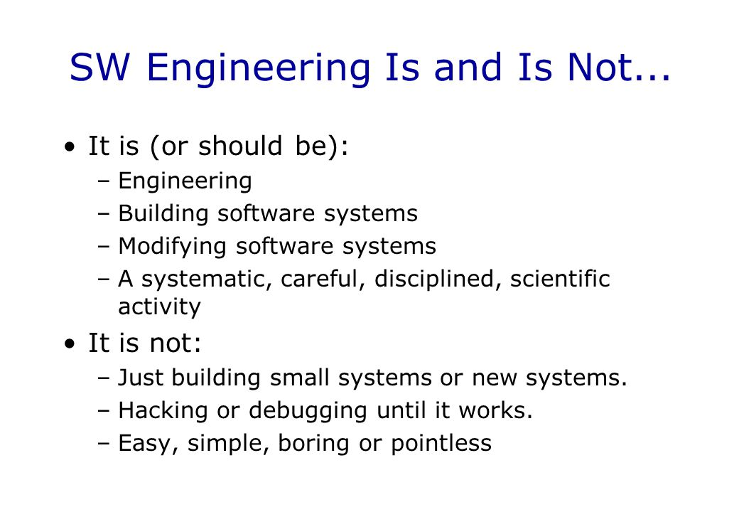 SW Engineering Is and Is Not... It is (or should be): –Engineering –Building software systems –Modifying software systems –A systematic, careful, disc