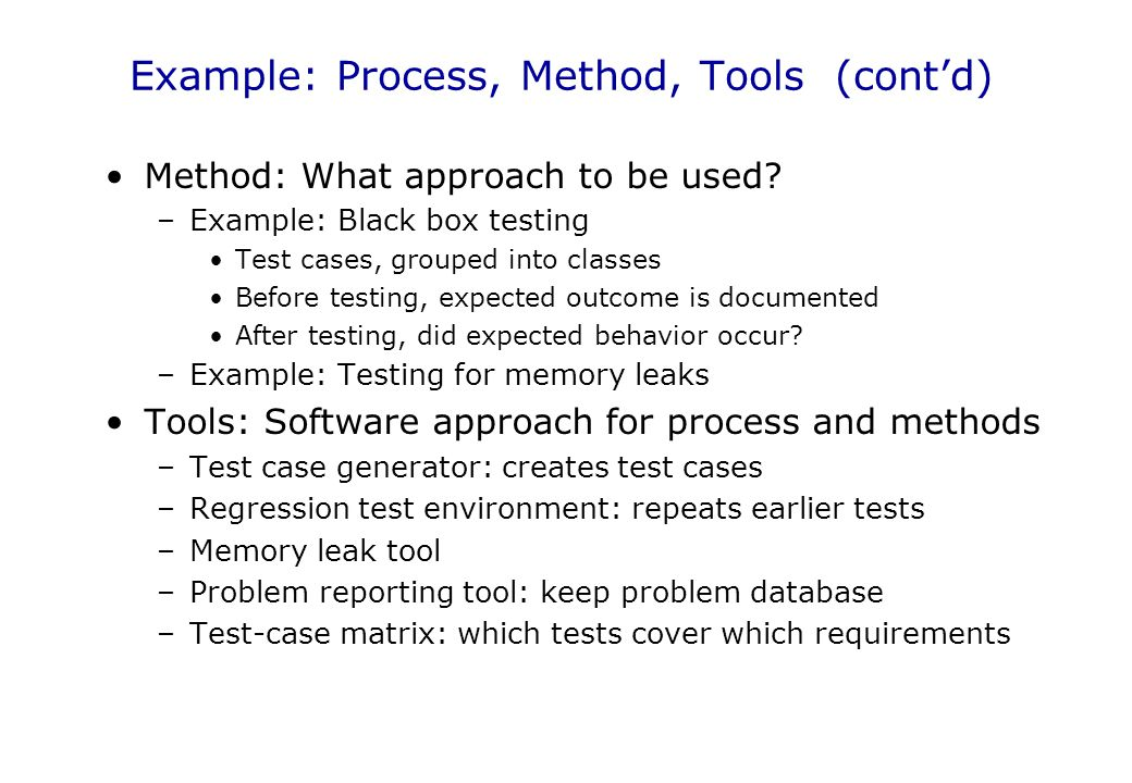 Example: Process, Method, Tools (cont'd) Method: What approach to be used? –Example: Black box testing Test cases, grouped into classes Before testing