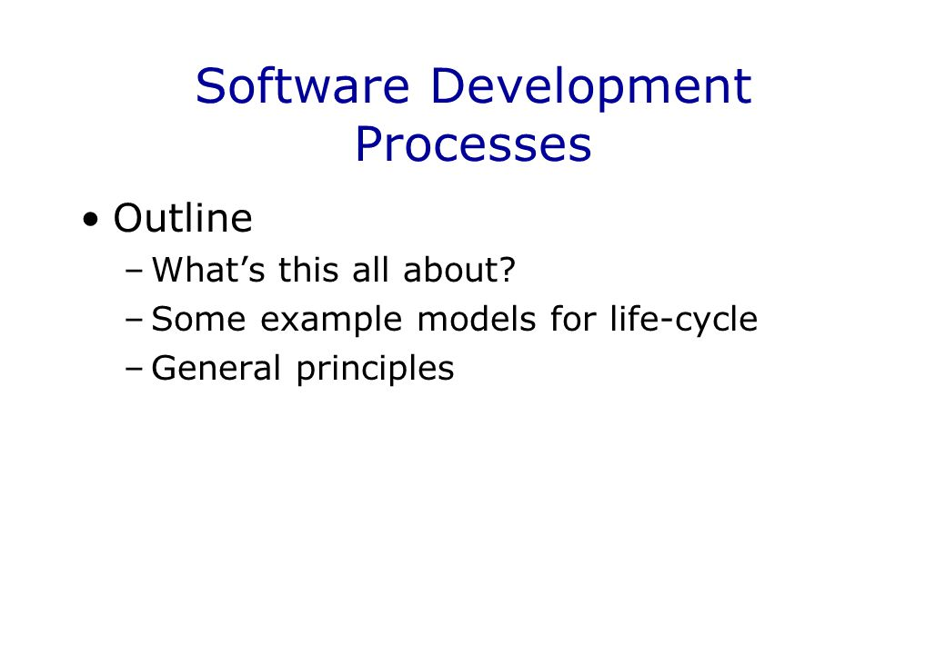Software Development Processes Outline –What's this all about? –Some example models for life-cycle –General principles