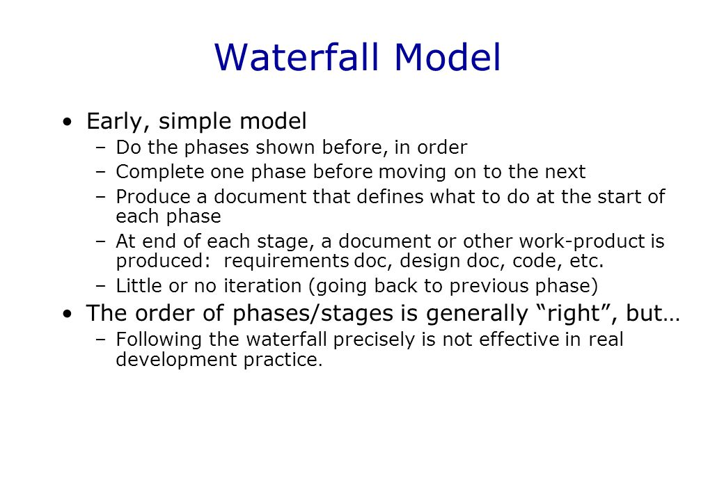 Waterfall Model Early, simple model –Do the phases shown before, in order –Complete one phase before moving on to the next –Produce a document that de