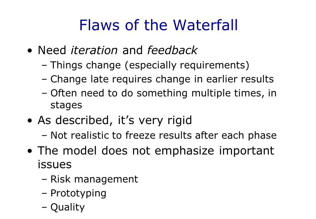 Flaws of the Waterfall Need iteration and feedback –Things change (especially requirements) –Change late requires change in earlier results –Often nee