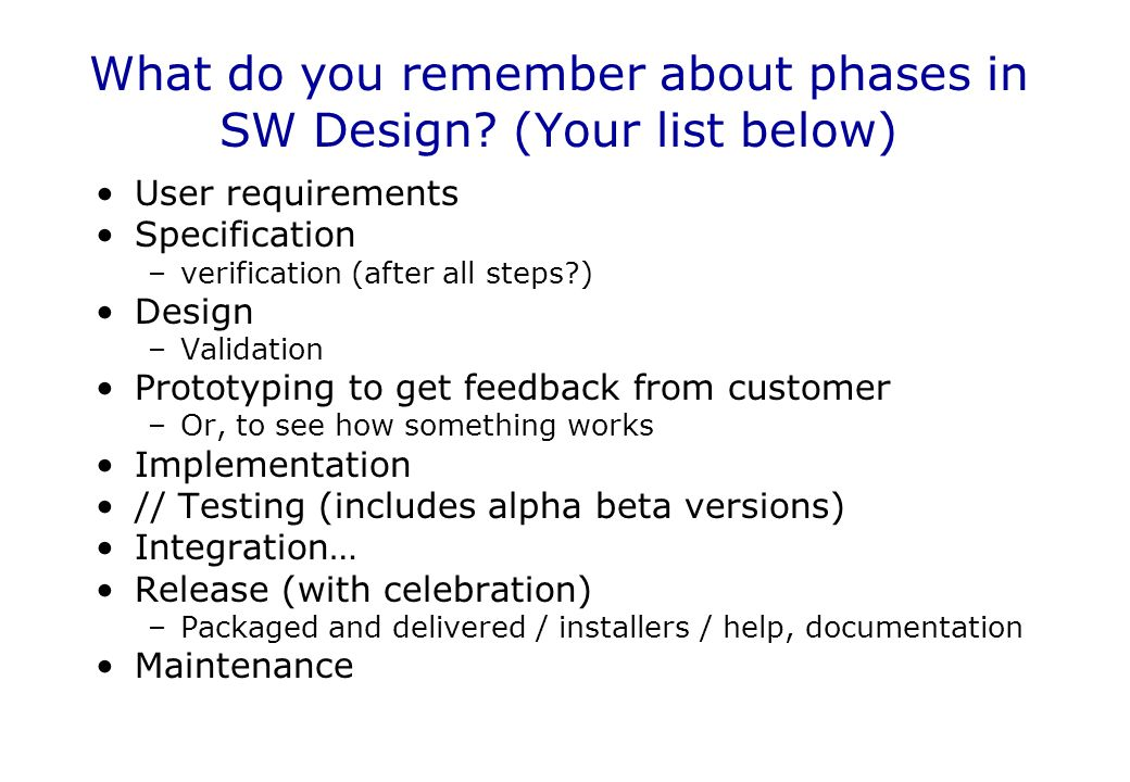 User requirements Specification –verification (after all steps?) Design –Validation Prototyping to get feedback from customer –Or, to see how somethin