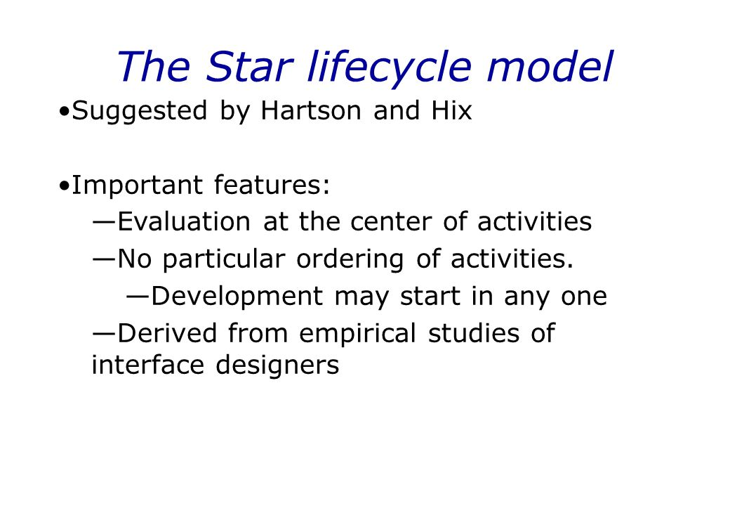The Star lifecycle model Suggested by Hartson and Hix Important features: —Evaluation at the center of activities —No particular ordering of activitie