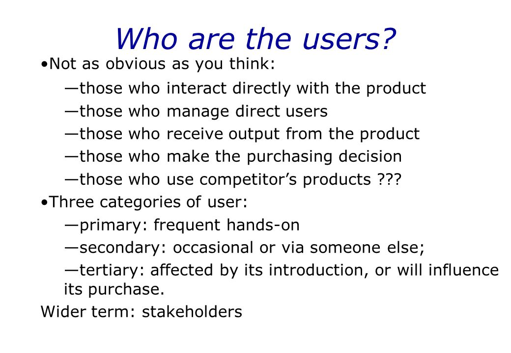 Who are the users? Not as obvious as you think: —those who interact directly with the product —those who manage direct users —those who receive output