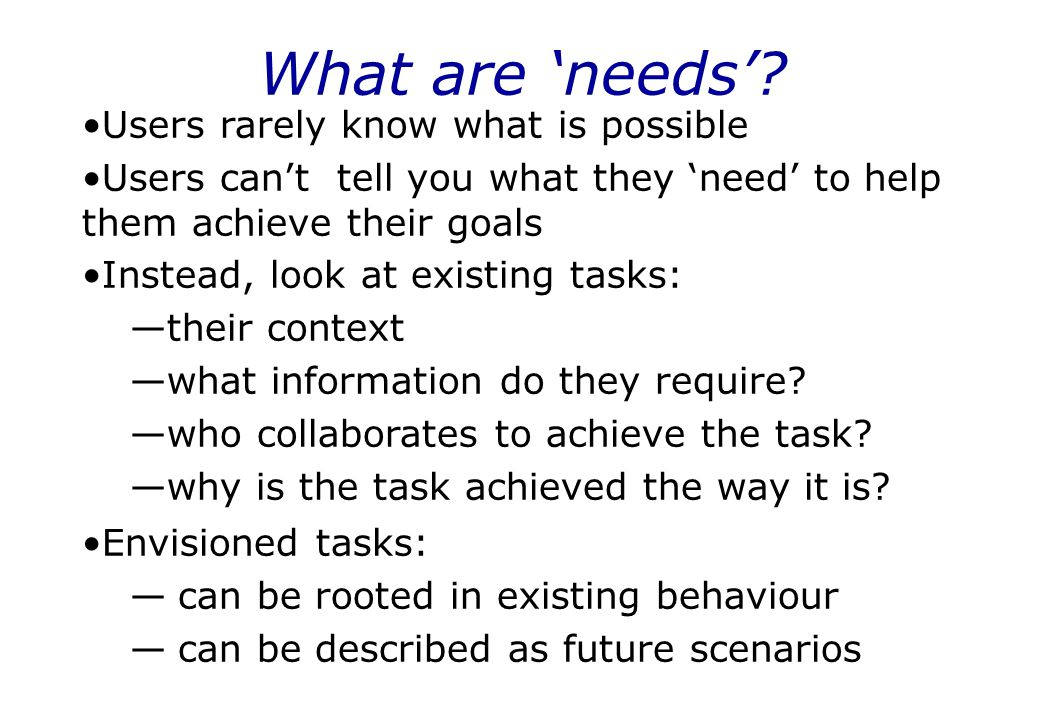 What are 'needs'? Users rarely know what is possible Users can't tell you what they 'need' to help them achieve their goals Instead, look at existing