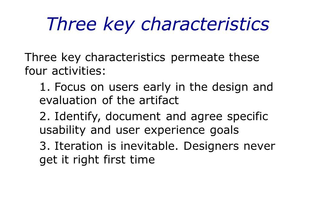 Three key characteristics Three key characteristics permeate these four activities: 1. Focus on users early in the design and evaluation of the artifa